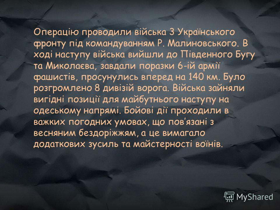 Операцію проводили війська 3 Українського фронту під командуванням Р. Малиновського. В ході наступу війська вийшли до Південного Бугу та Миколаєва, завдали поразки 6-ій армії фашистів, просунулись вперед на 140 км. Було розгромлено 8 дивізій ворога.
