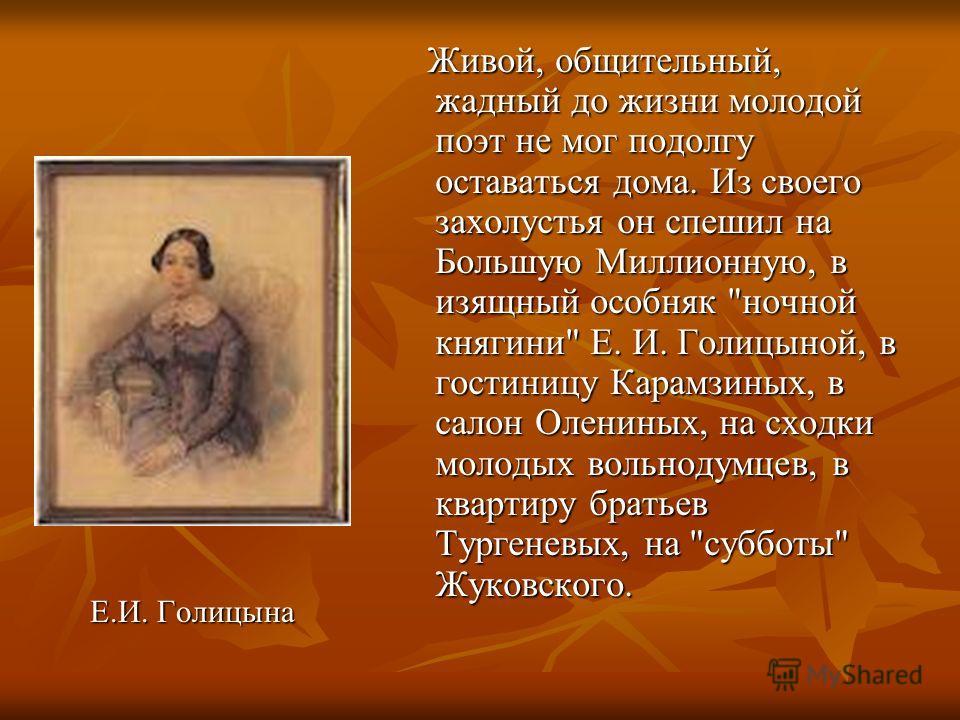 Е.И. Голицына Е.И. Голицына Живой, общительный, жадный до жизни молодой поэт не мог подолгу оставаться дома. Из своего захолустья он спешил на Большую Миллионную, в изящный особняк