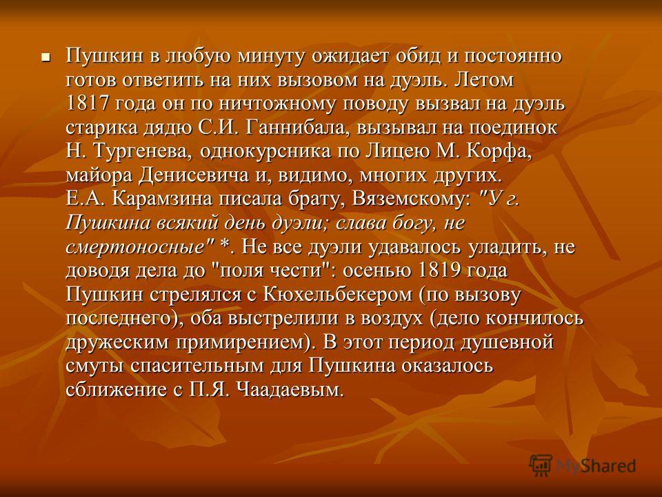 Пушкин в любую минуту ожидает обид и постоянно готов ответить на них вызовом на дуэль. Летом 1817 года он по ничтожному поводу вызвал на дуэль старика дядю С.И. Ганнибала, вызывал на поединок Н. Тургенева, однокурсника по Лицею М. Корфа, майора Денис