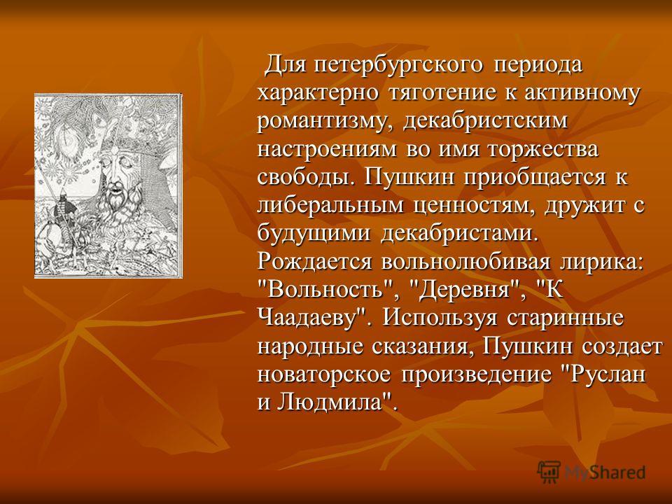 Для петербургского периода характерно тяготение к активному романтизму, декабристским настроениям во имя торжества свободы. Пушкин приобщается к либеральным ценностям, дружит с будущими декабристами. Рождается вольнолюбивая лирика: