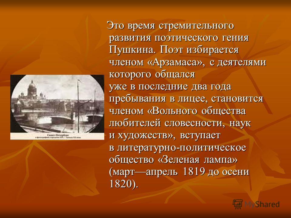 Это время стремительного развития поэтического гения Пушкина. Поэт избирается членом «Арзамаса», с деятелями которого общался уже в последние два года пребывания в лицее, становится членом «Вольного общества любителей словесности, наук и художеств»,