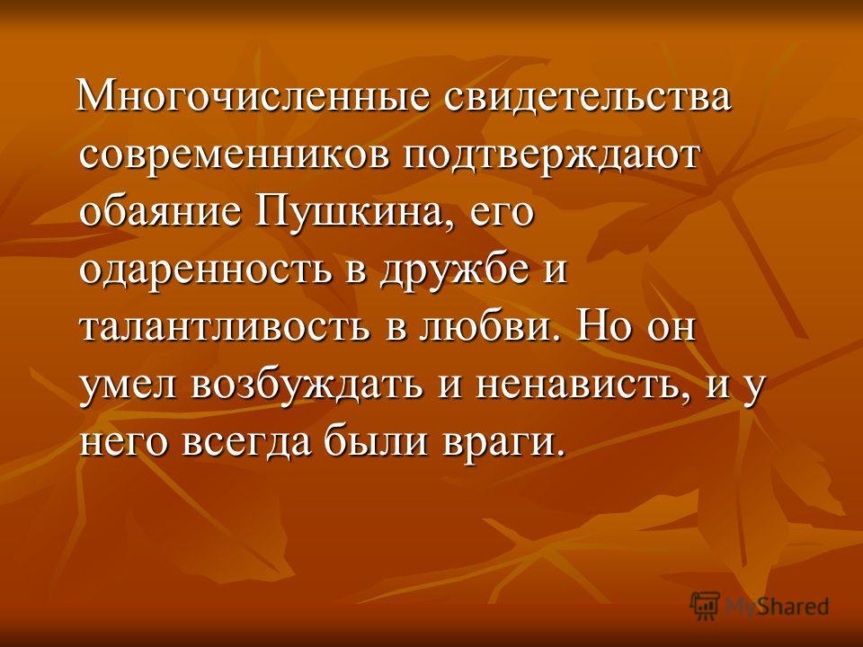 Многочисленные свидетельства современников подтверждают обаяние Пушкина, его одаренность в дружбе и талантливость в любви. Но он умел возбуждать и ненависть, и у него всегда были враги. Многочисленные свидетельства современников подтверждают обаяние