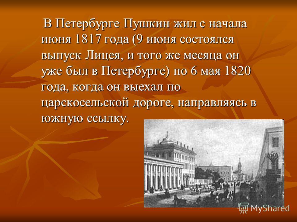 В Петербурге Пушкин жил с начала июня 1817 года (9 июня состоялся выпуск Лицея, и того же месяца он уже был в Петербурге) по 6 мая 1820 года, когда он выехал по царскосельской дороге, направляясь в южную ссылку. В Петербурге Пушкин жил с начала июня