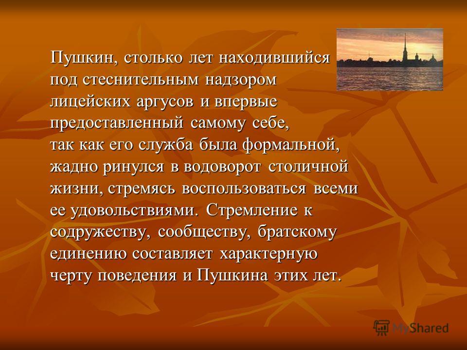 Пушкин, столько лет находившийся под стеснительным надзором лицейских аргусов и впервые предоставленный самому себе, так как его служба была формальной, жадно ринулся в водоворот столичной жизни, стремясь воспользоваться всеми ее удовольствиями. Стре