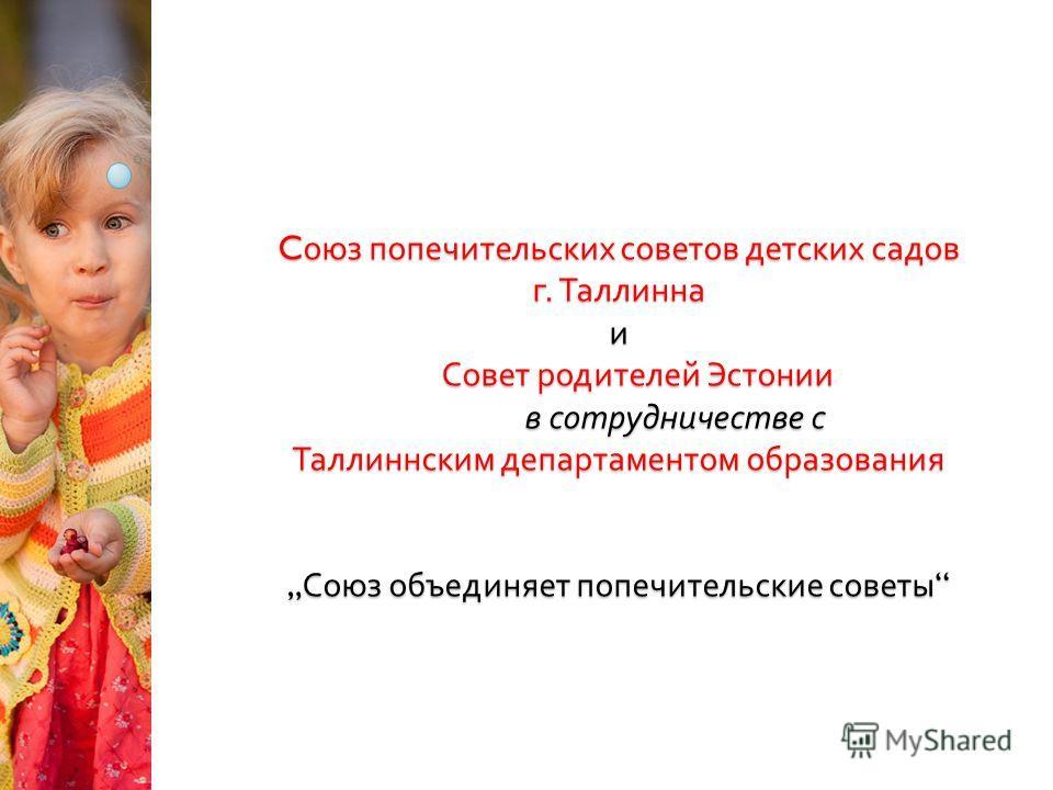 C оюз попечительских советов детских садов г. Таллинна и Совет родителей Эстонии в сотрудничестве с Таллиннским департаментом образования Союз объединяет попечительские советы C оюз попечительских советов детских садов г. Таллинна и Совет родителей Э