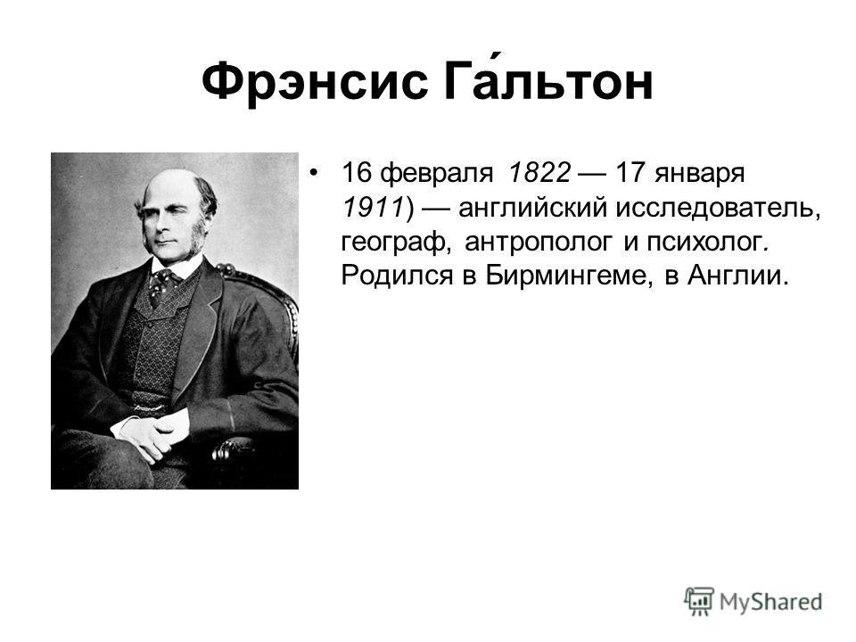 Фрэнсис Га́льтон 16 февраля 1822 17 января 1911) английский исследователь, географ, антрополог и психолог. Родился в Бирмингеме, в Англии.