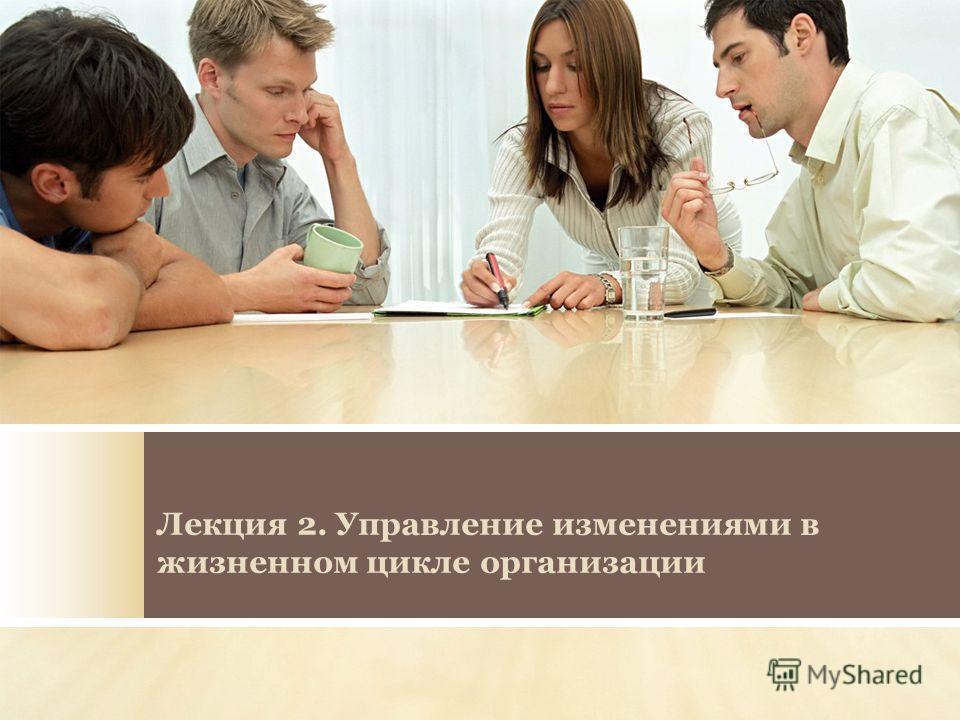 Лекция 2. Управление изменениями в жизненном цикле организации
