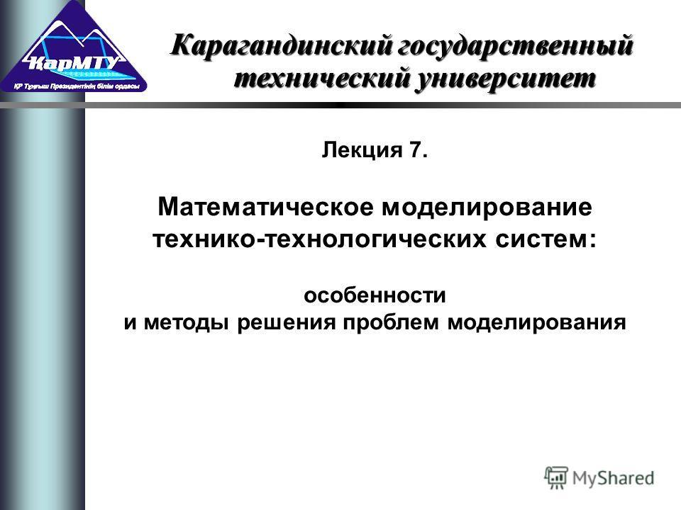 Лекция 7. Математическое моделирование технико-технологических систем: особенности и методы решения проблем моделирования Карагандинский государственный технический университет