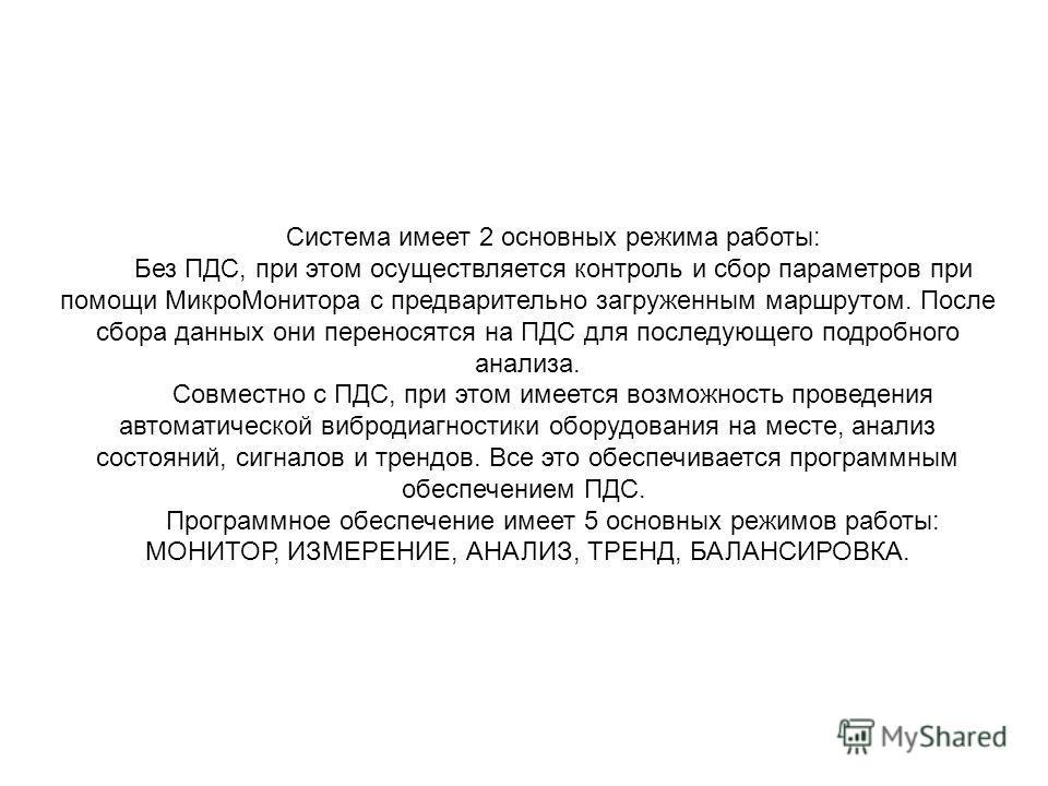 Система имеет 2 основных режима работы: Без ПДС, при этом осуществляется контроль и сбор параметров при помощи МикроМонитора с предварительно загруженным маршрутом. После сбора данных они переносятся на ПДС для последующего подробного анализа. Совмес