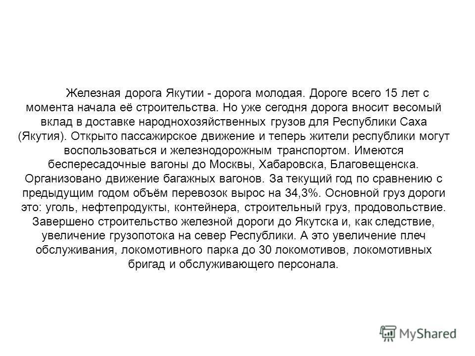 Железная дорога Якутии - дорога молодая. Дороге всего 15 лет с момента начала её строительства. Но уже сегодня дорога вносит весомый вклад в доставке народнохозяйственных грузов для Республики Саха (Якутия). Открыто пассажирское движение и теперь жит