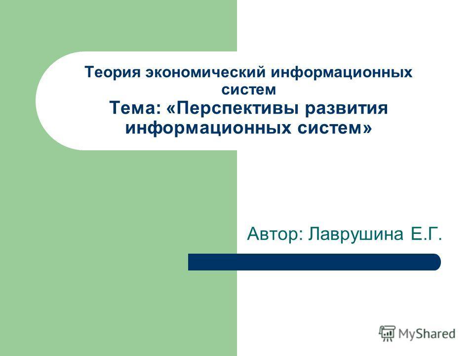 Теория экономический информационных систем Тема: «Перспективы развития информационных систем» Автор: Лаврушина Е.Г.