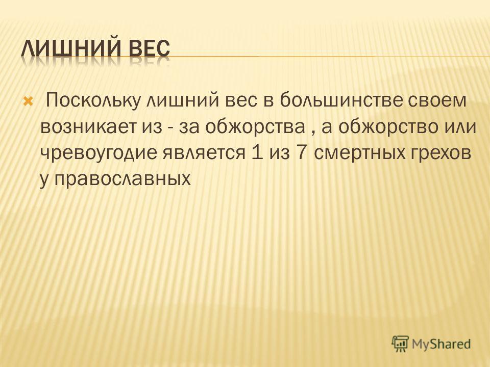 Поскольку лишний вес в большинстве своем возникает из - за обжорства, а обжорство или чревоугодие является 1 из 7 смертных грехов у православных