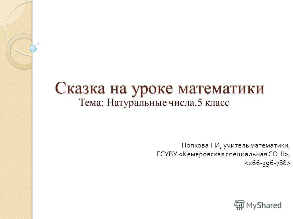 Сказка на уроке математики Тема: Натуральные числа.5 класс Попкова Т. И, учитель математики, ГСУВУ « Кемеровская специальная СОШ »,