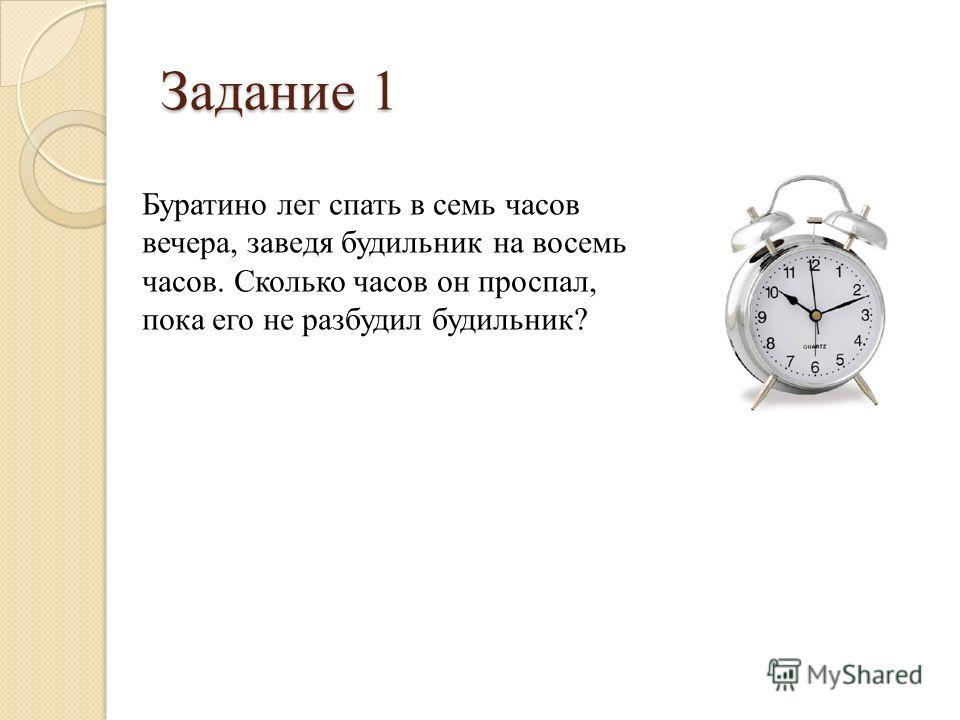 Задание 1 Буратино лег спать в семь часов вечера, заведя будильник на восемь часов. Сколько часов он проспал, пока его не разбудил будильник?