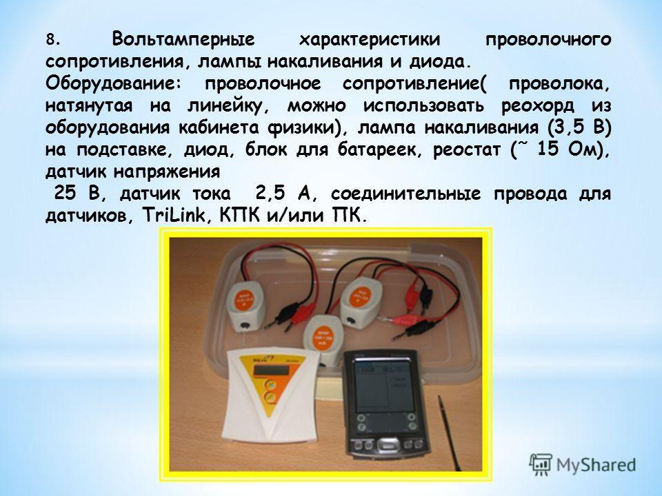 8. Вольтамперные характеристики проволочного сопротивления, лампы накаливания и диода. Оборудование: проволочное сопротивление( проволока, натянутая на линейку, можно использовать реохорд из оборудования кабинета физики), лампа накаливания (3,5 В) на