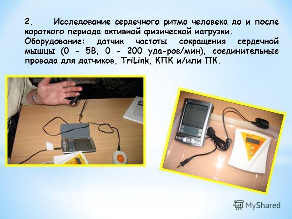 2.Исследование сердечного ритма человека до и после короткого периода активной физической нагрузки. Оборудование: датчик частоты сокращения сердечной мышцы (0 - 5В, 0 - 200 уда-ров/мин), соединительные провода для датчиков, TriLink, КПК и/или ПК.