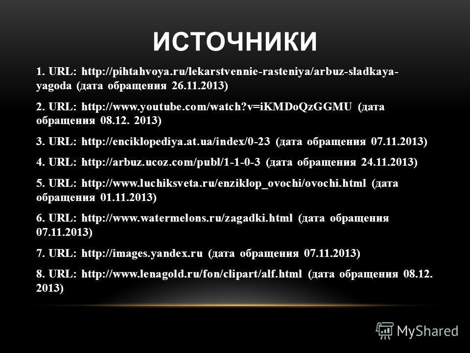 ИСТОЧНИКИ 1. URL: http://pihtahvoya.ru/lekarstvennie-rasteniya/arbuz-sladkaya- yagoda (дата обращения 26.11.2013) 2. URL: http://www.youtube.com/watch?v=iKMDoQzGGMU (дата обращения 08.12. 2013) 3. URL: http://enciklopediya.at.ua/index/0-23 (дата обра