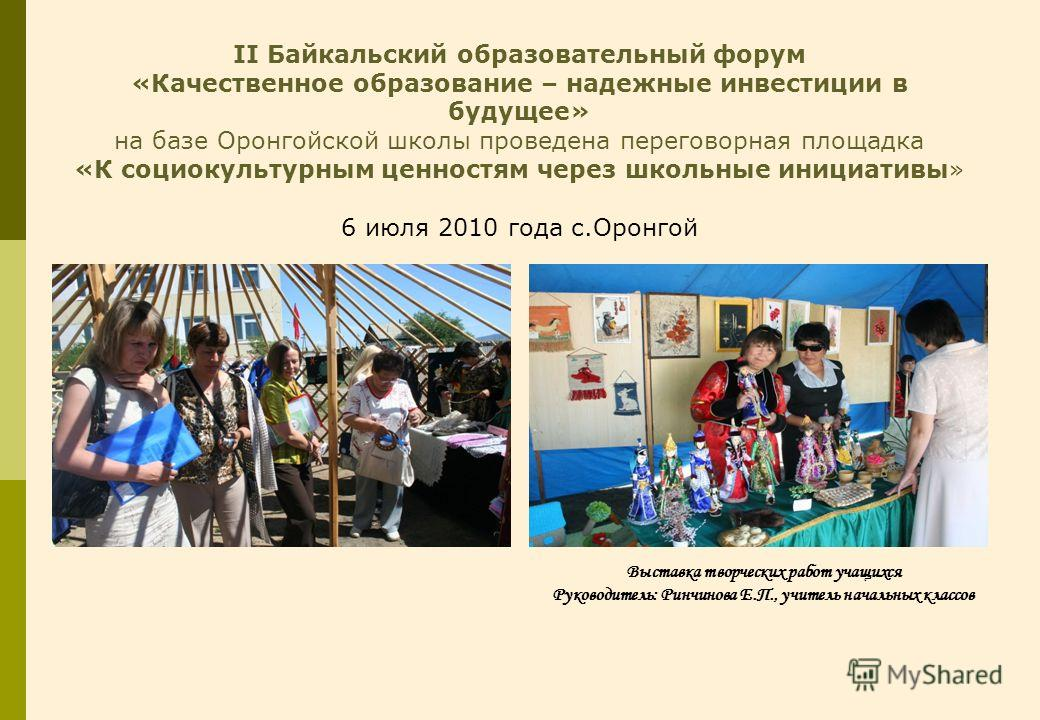II Байкальский образовательный форум «Качественное образование – надежные инвестиции в будущее» на базе Оронгойской школы проведена переговорная площадка «К социокультурным ценностям через школьные инициативы» 6 июля 2010 года с.Оронгой Выставка твор