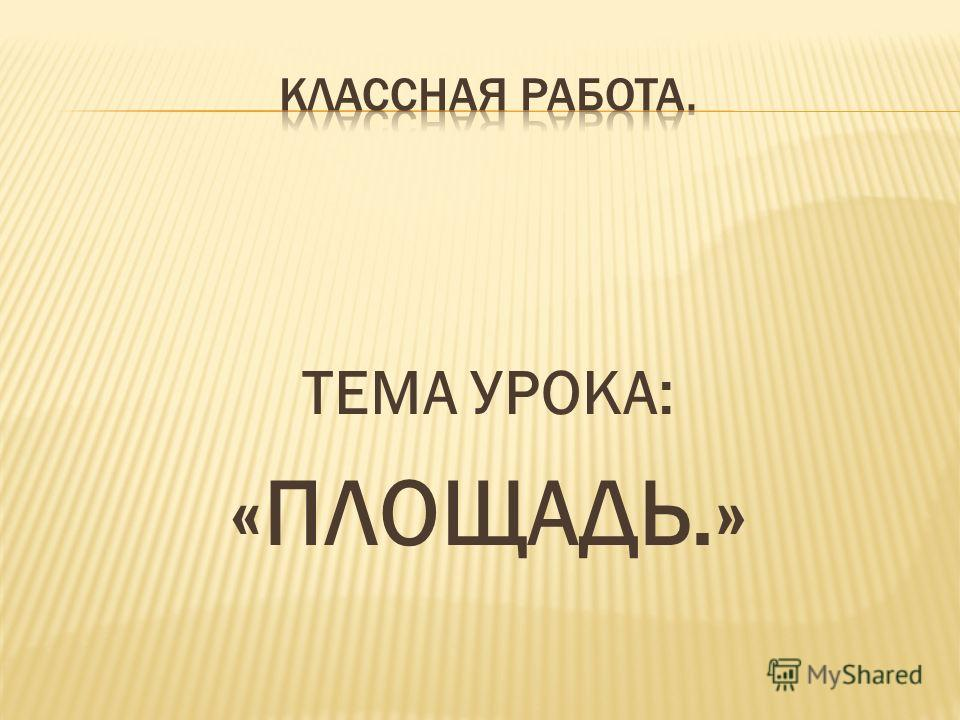 ТЕМА УРОКА: «ПЛОЩАДЬ.»