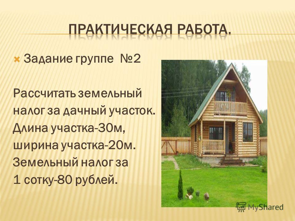 Задание группе 2 Рассчитать земельный налог за дачный участок. Длина участка-30м, ширина участка-20м. Земельный налог за 1 сотку-80 рублей.
