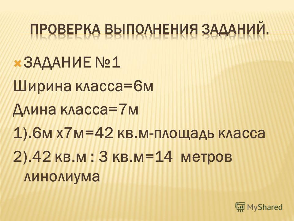 ЗАДАНИЕ 1 Ширина класса=6м Длина класса=7м 1).6м х7м=42 кв.м-площадь класса 2).42 кв.м : 3 кв.м=14 метров линолиума