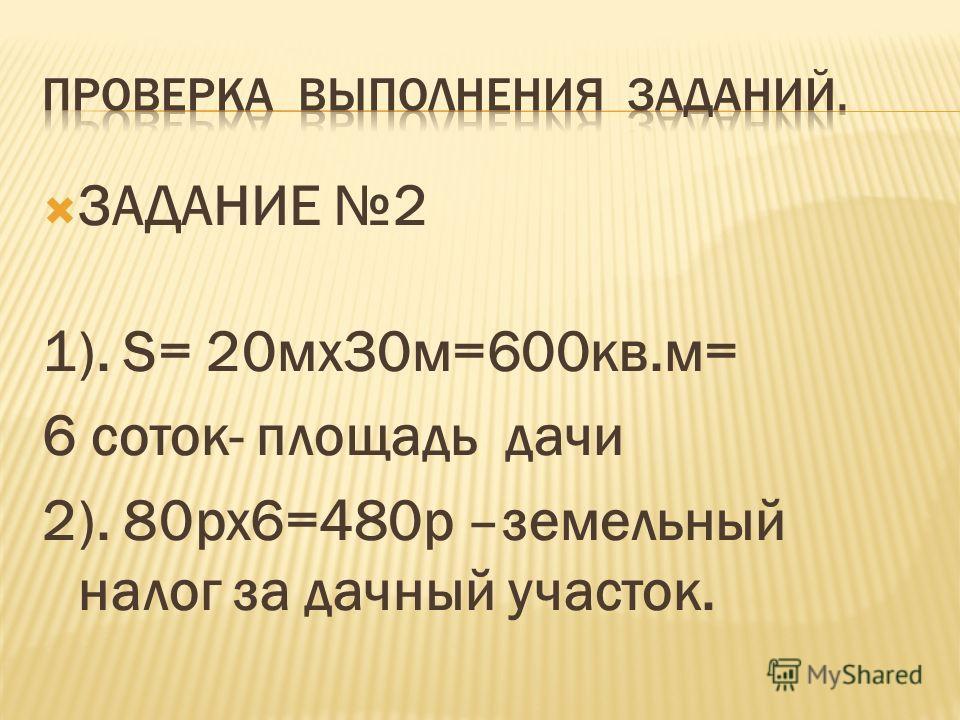 ЗАДАНИЕ 2 1). S= 20мх30м=600кв.м= 6 соток- площадь дачи 2). 80рх6=480р –земельный налог за дачный участок.
