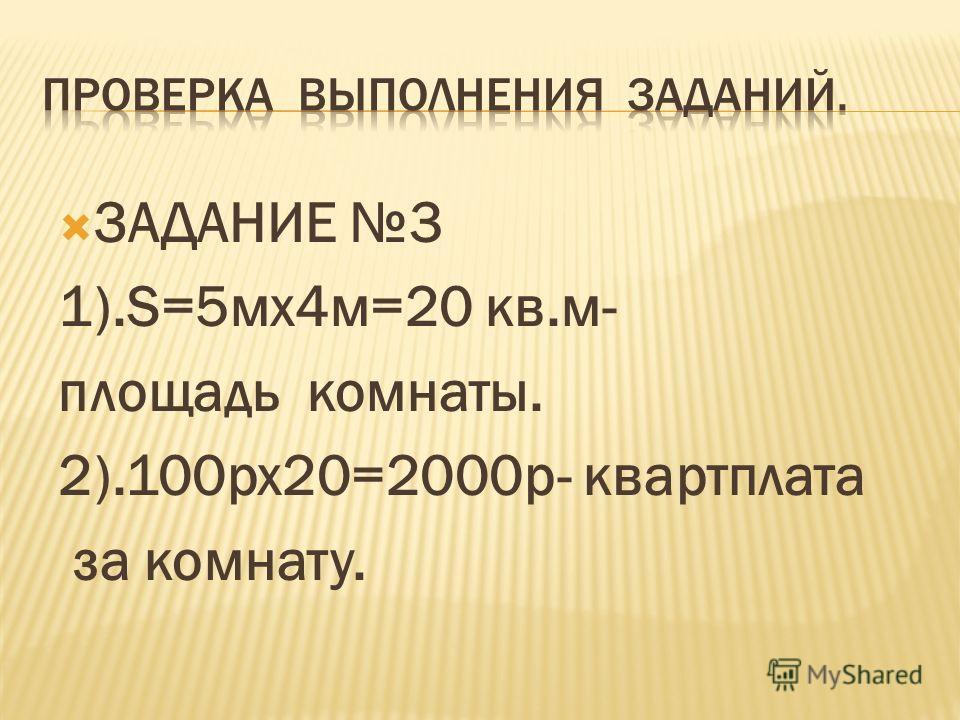 ЗАДАНИЕ 3 1).S=5мх4м=20 кв.м- площадь комнаты. 2).100рх20=2000р- квартплата за комнату.