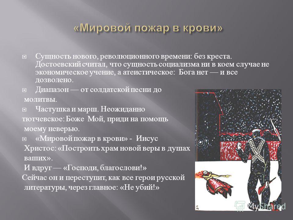 Сущность нового, революционного времени : без креста. Достоевский считал, что сущность социализма ни в коем случае не экономическое учение, а атеистическое : Бога нет и все дозволено. Диапазон от солдатской песни до молитвы. Частушка и марш. Неожидан