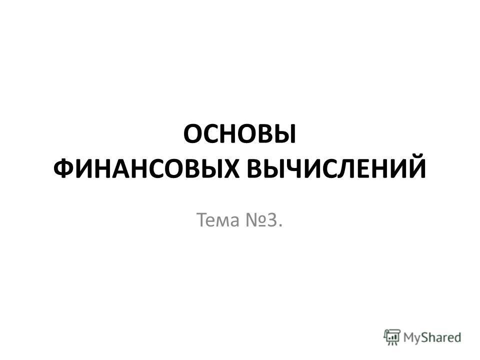 ОСНОВЫ ФИНАНСОВЫХ ВЫЧИСЛЕНИЙ Тема 3.