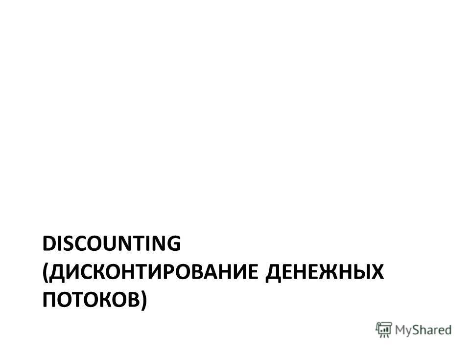 DISCOUNTING (ДИСКОНТИРОВАНИЕ ДЕНЕЖНЫХ ПОТОКОВ)