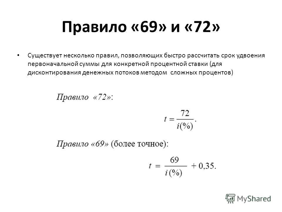Правило «69» и «72» Существует несколько правил, позволяющих быстро рассчитать срок удвоения первоначальной суммы для конкретной процентной ставки (для дисконтирования денежных потоков методом сложных процентов)