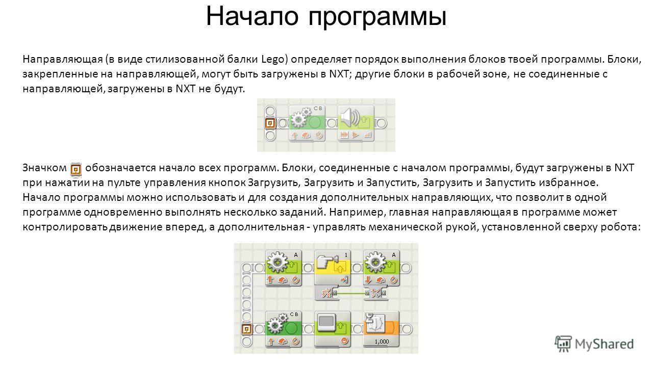 Начало программы Направляющая (в виде стилизованной балки Lego) определяет порядок выполнения блоков твоей программы. Блоки, закрепленные на направляющей, могут быть загружены в NXT; другие блоки в рабочей зоне, не соединенные с направляющей, загруже