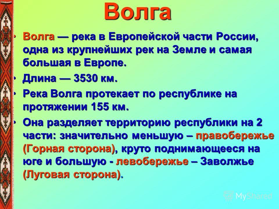 Волга Волга река в Европейской части России, одна из крупнейших рек на Земле и самая большая в Европе.Волга река в Европейской части России, одна из крупнейших рек на Земле и самая большая в Европе. Длина 3530 км.Длина 3530 км. Река Волга протекает п