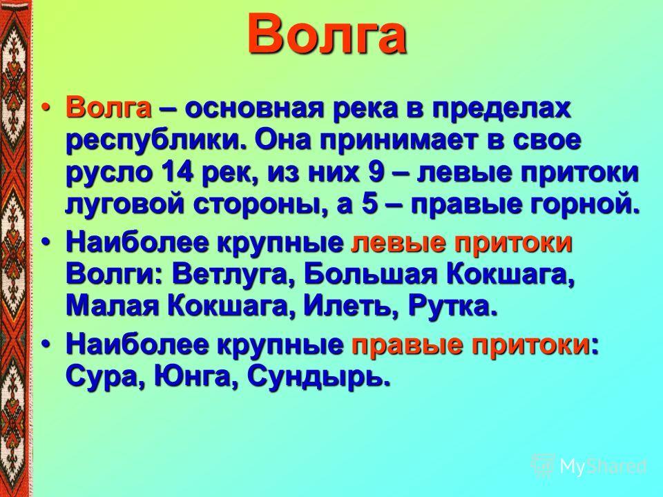 Волга Волга – основная река в пределах республики. Она принимает в свое русло 14 рек, из них 9 – левые притоки луговой стороны, а 5 – правые горной.Волга – основная река в пределах республики. Она принимает в свое русло 14 рек, из них 9 – левые прито