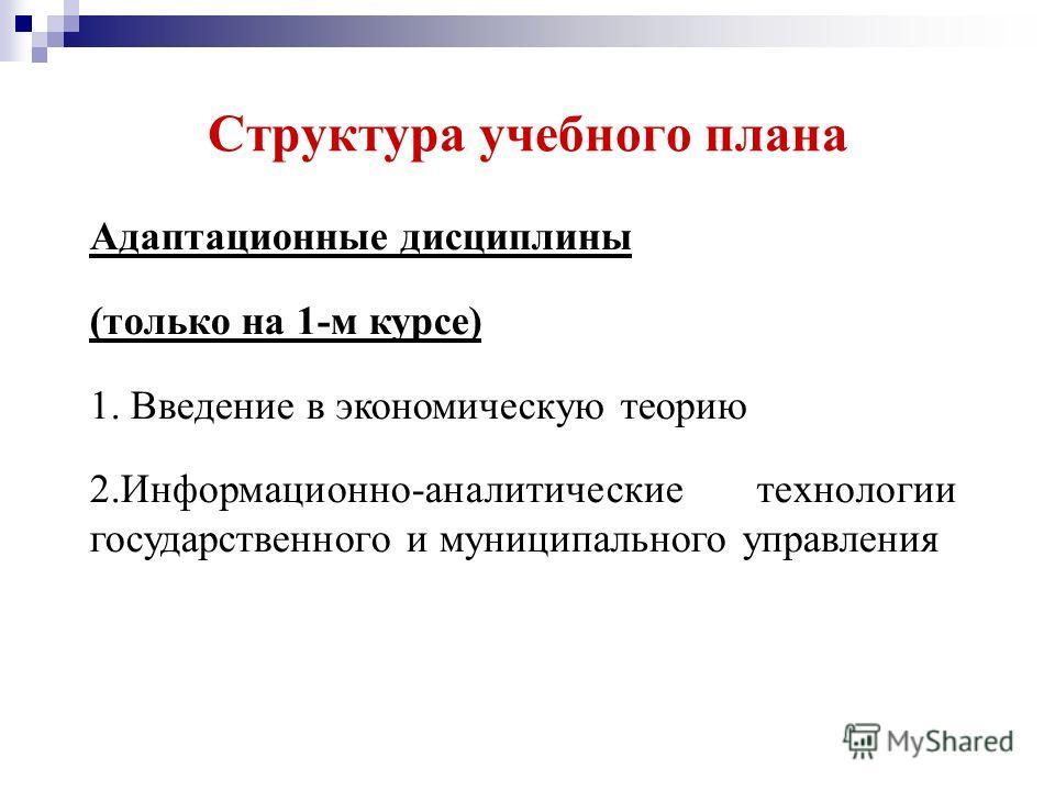 Структура учебного плана Адаптационные дисциплины (только на 1-м курсе) 1. Введение в экономическую теорию 2.Информационно-аналитические технологии государственного и муниципального управления
