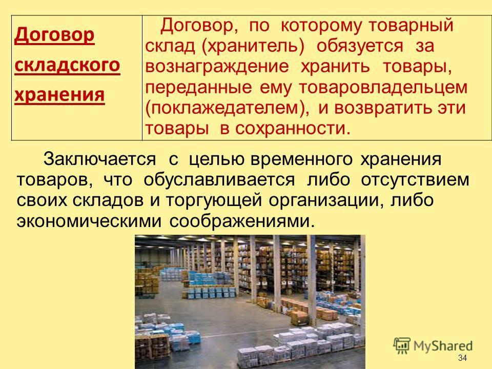 34 Договор складского хранения Договор, по которому товарный склад (хранитель) обязуется за вознаграждение хранить товары, переданные ему товаровладельцем (поклажедателем), и возвратить эти товары в сохранности. Заключается с целью временного хранени