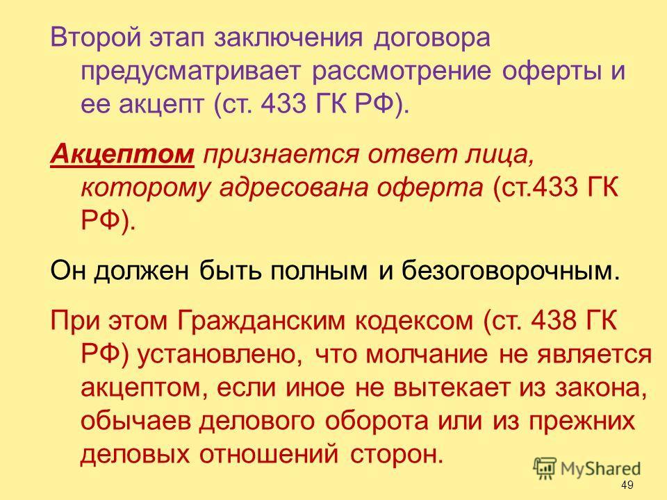 Второй этап заключения договора предусматривает рассмотрение оферты и ее акцепт (ст. 433 ГК РФ). Акцептом признается ответ лица, которому адресована оферта (ст.433 ГК РФ). Он должен быть полным и безоговорочным. При этом Гражданским кодексом (ст. 438