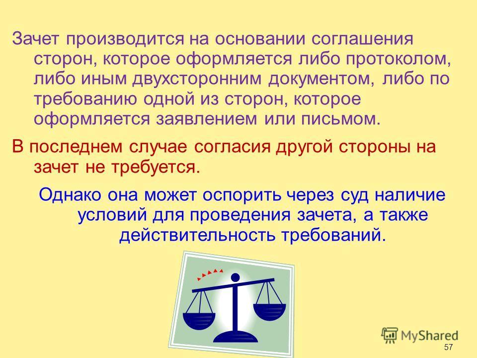 Зачет производится на основании соглашения сторон, которое оформляется либо протоколом, либо иным двухсторонним документом, либо по требованию одной из сторон, которое оформляется заявлением или письмом. В последнем случае согласия другой стороны на