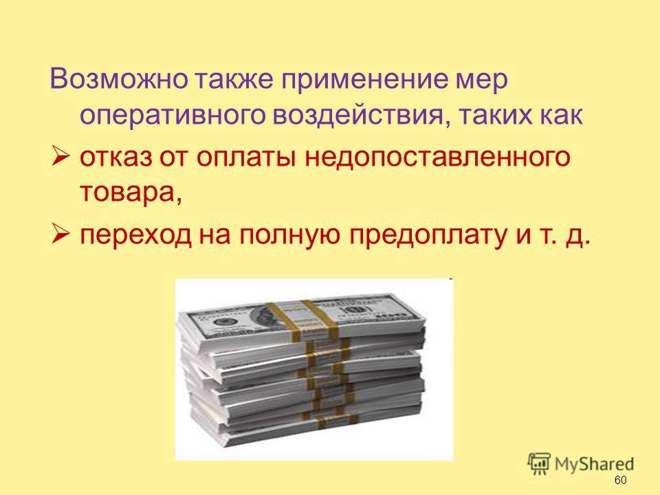 Возможно также применение мер оперативного воздействия, таких как отказ от оплаты недопоставленного товара, переход на полную предоплату и т. д. 60