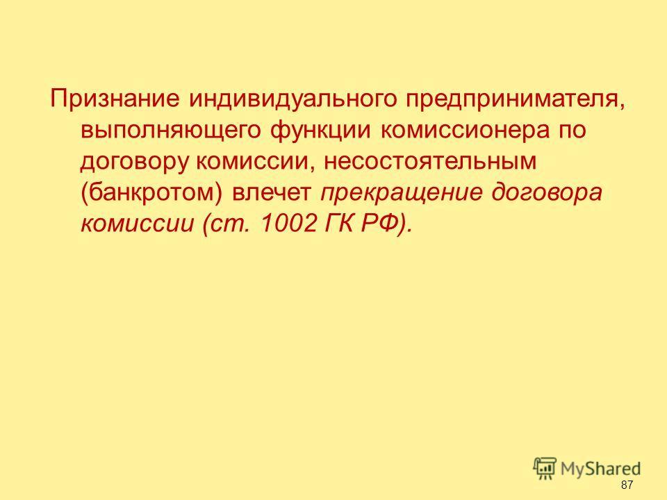 Признание индивидуального предпринимателя, выполняющего функции комиссионера по договору комиссии, несостоятельным (банкротом) влечет прекращение договора комиссии (ст. 1002 ГК РФ). 87