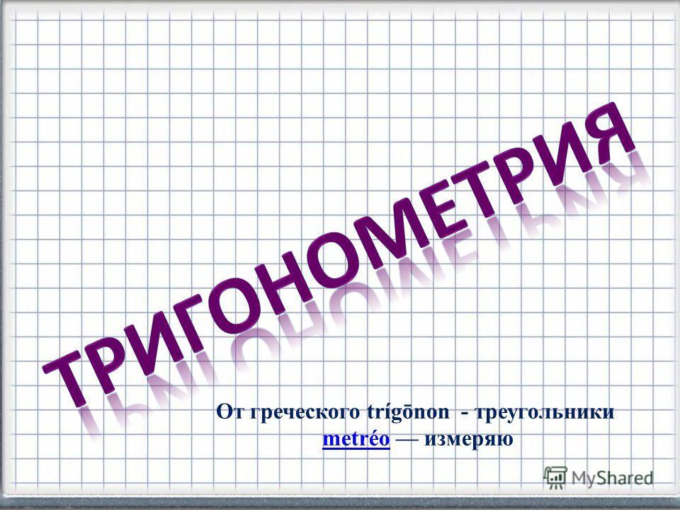От греческого trígōnon - треугольники metréo измеряюmetréo