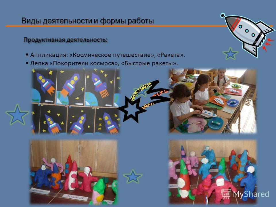 Виды деятельности и формы работы Продуктивная деятельность: Аппликация: «Космическое путешествие», «Ракета». Лепка «Покорители космоса», «Быстрые ракеты».
