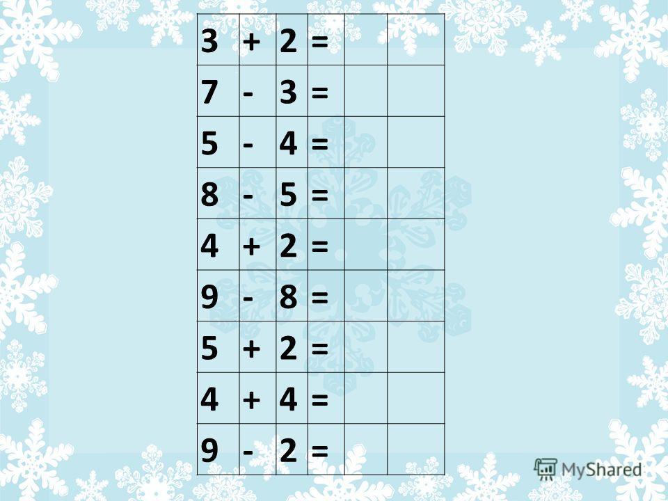 3+2= 7-3= 5-4= 8-5= 4+2= 9-8= 5+2= 4+4= 9-2=