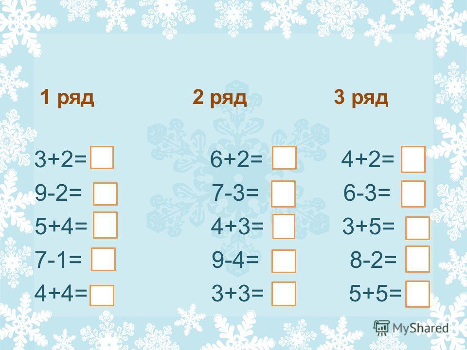 1 ряд 2 ряд 3 ряд 3+2= 6+2= 4+2= 9-2= 7-3= 6-3= 5+4= 4+3= 3+5= 7-1= 9-4= 8-2= 4+4= 3+3= 5+5=