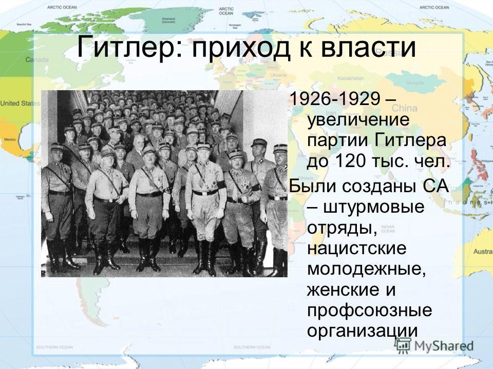Гитлер: приход к власти 1926-1929 – увеличение партии Гитлера до 120 тыс. чел. Были созданы СА – штурмовые отряды, нацистские молодежные, женские и профсоюзные организации