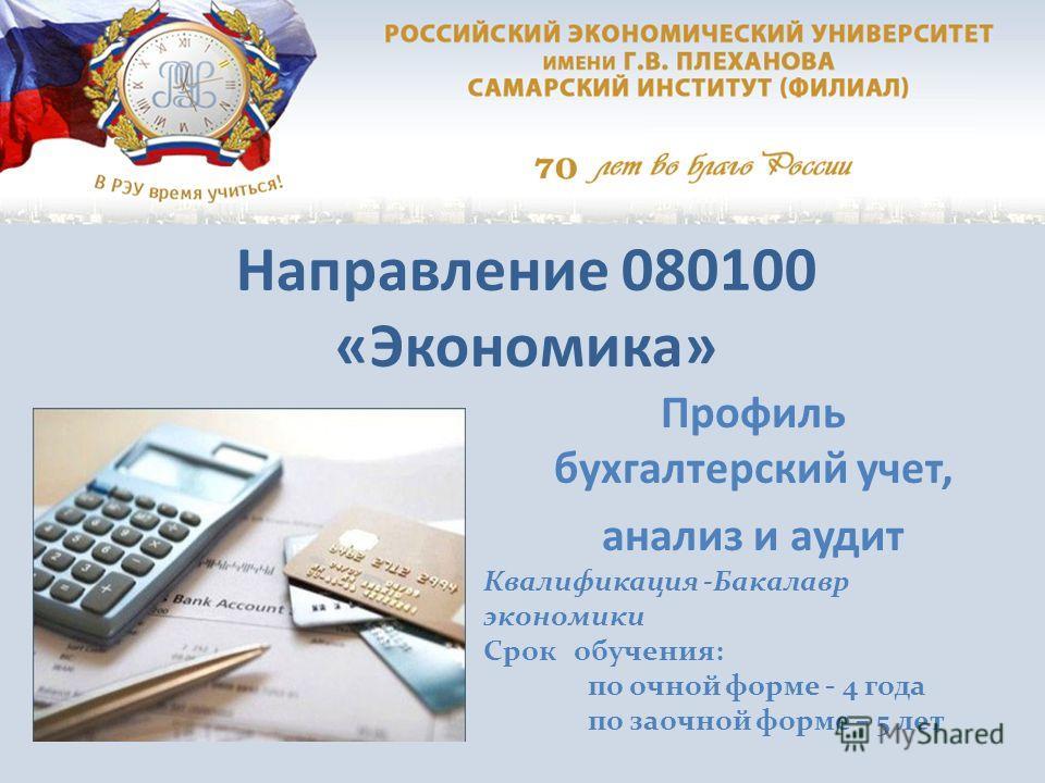 Направление 080100 «Экономика» Профиль бухгалтерский учет, анализ и аудит Квалификация -Бакалавр экономики Срок обучения: по очной форме - 4 года по заочной форме – 5 лет