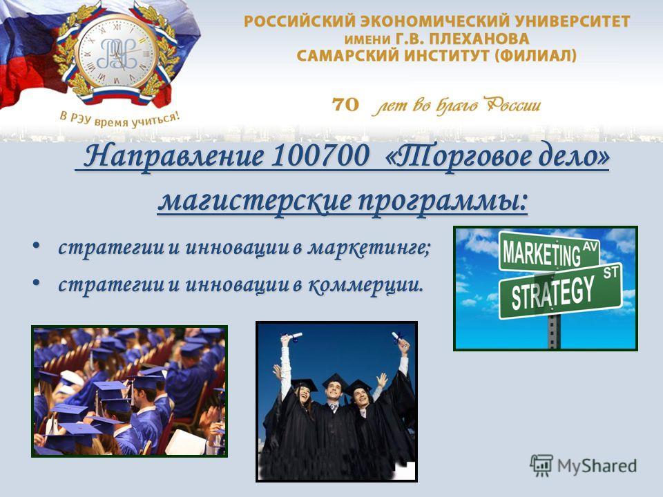 Направление 100700 «Торговое дело» магистерские программы: Направление 100700 «Торговое дело» магистерские программы: стратегии и инновации в маркетинге; стратегии и инновации в маркетинге; стратегии и инновации в коммерции. стратегии и инновации в к