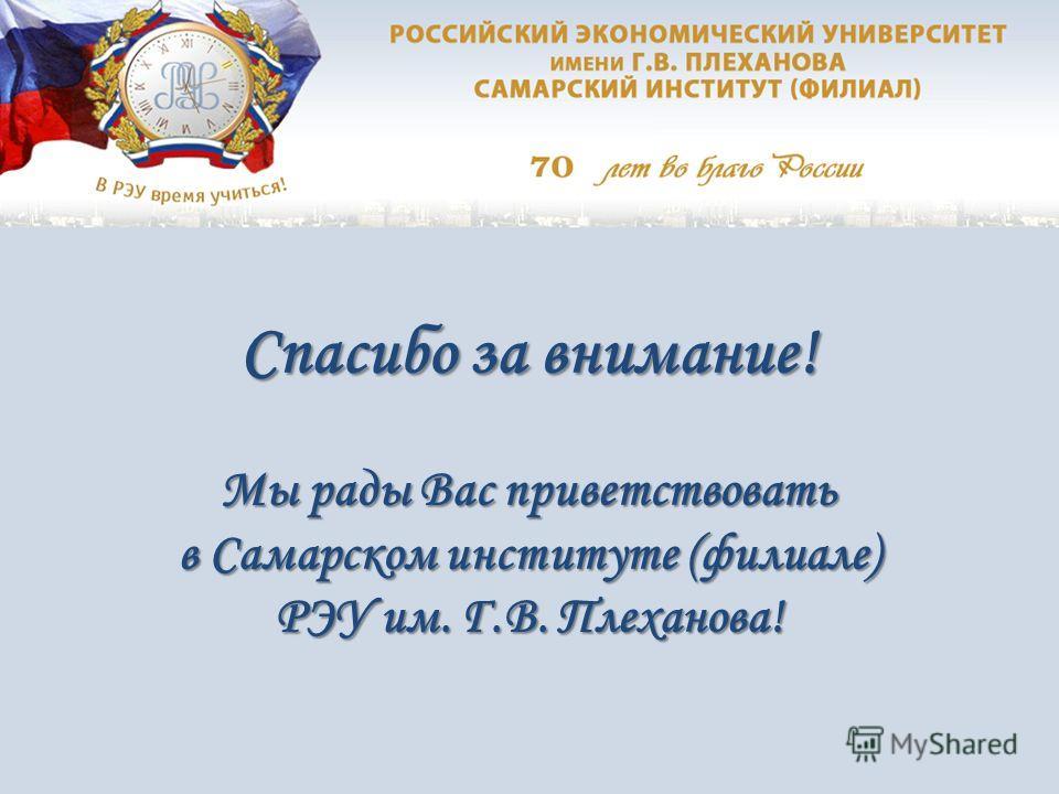 Спасибо за внимание! Мы рады Вас приветствовать в Самарском институте (филиале) РЭУ им. Г.В. Плеханова!