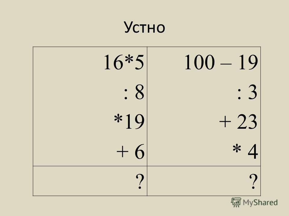 Устно 16*5 : 8 *19 + 6 100 – 19 : 3 + 23 * 4 ??