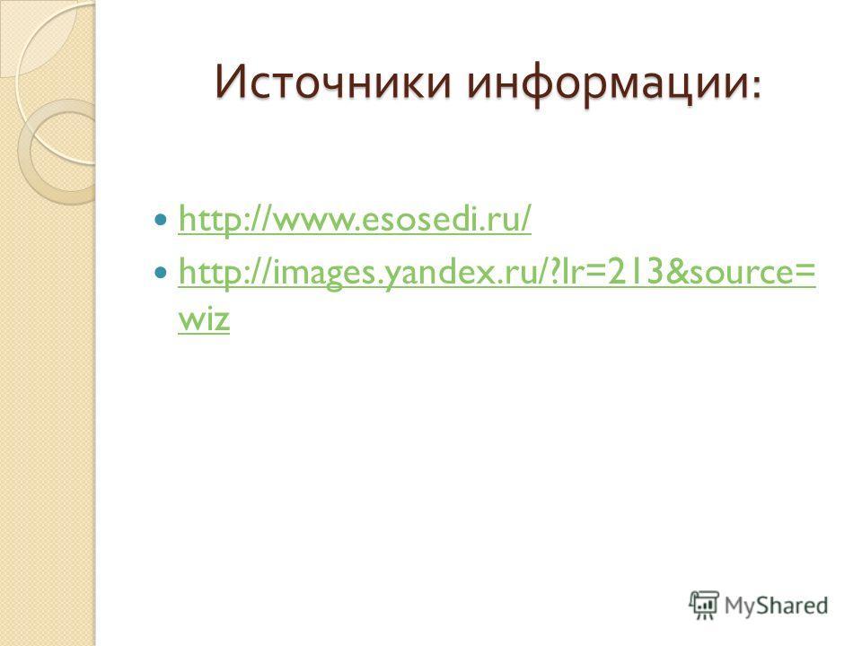 Источники информации : http://www.esosedi.ru/ http://images.yandex.ru/?lr=213&source= wiz http://images.yandex.ru/?lr=213&source= wiz